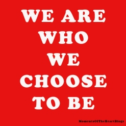 We Are Who We Chose To Be